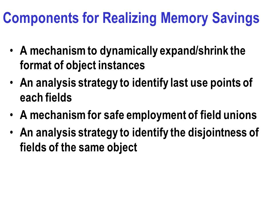 Components for Realizing Memory Savings A mechanism to dynamically expand/shrink the format of object instances An analysis strategy to identify last use points of each fields A mechanism for safe employment of field unions An analysis strategy to identify the disjointness of fields of the same object