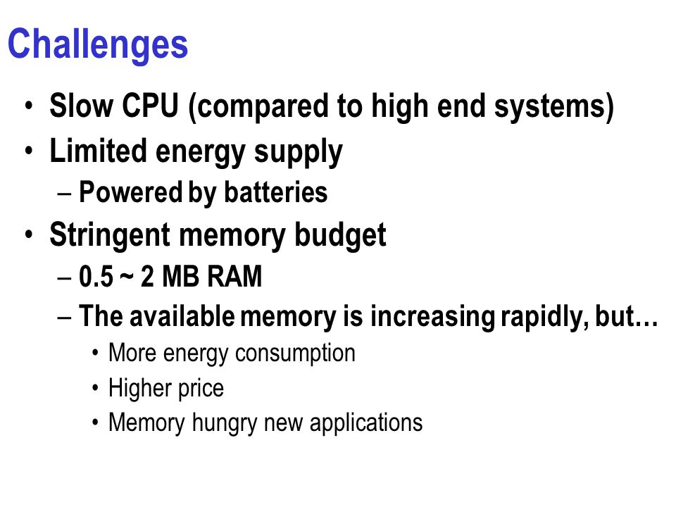 Challenges Slow CPU (compared to high end systems) Limited energy supply – Powered by batteries Stringent memory budget – 0.5 ~ 2 MB RAM – The available memory is increasing rapidly, but… More energy consumption Higher price Memory hungry new applications