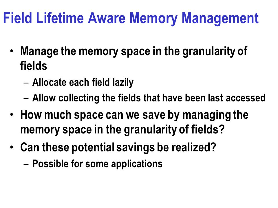 Field Lifetime Aware Memory Management Manage the memory space in the granularity of fields – Allocate each field lazily – Allow collecting the fields that have been last accessed How much space can we save by managing the memory space in the granularity of fields.