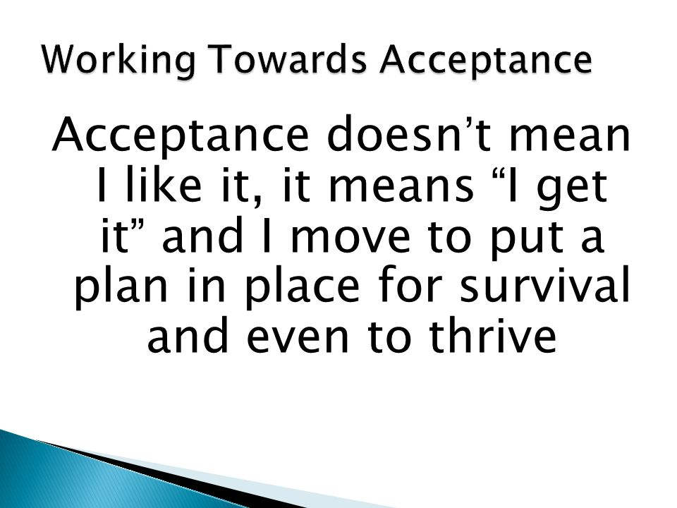 Acceptance doesn't mean I like it, it means I get it and I move to put a plan in place for survival and even to thrive