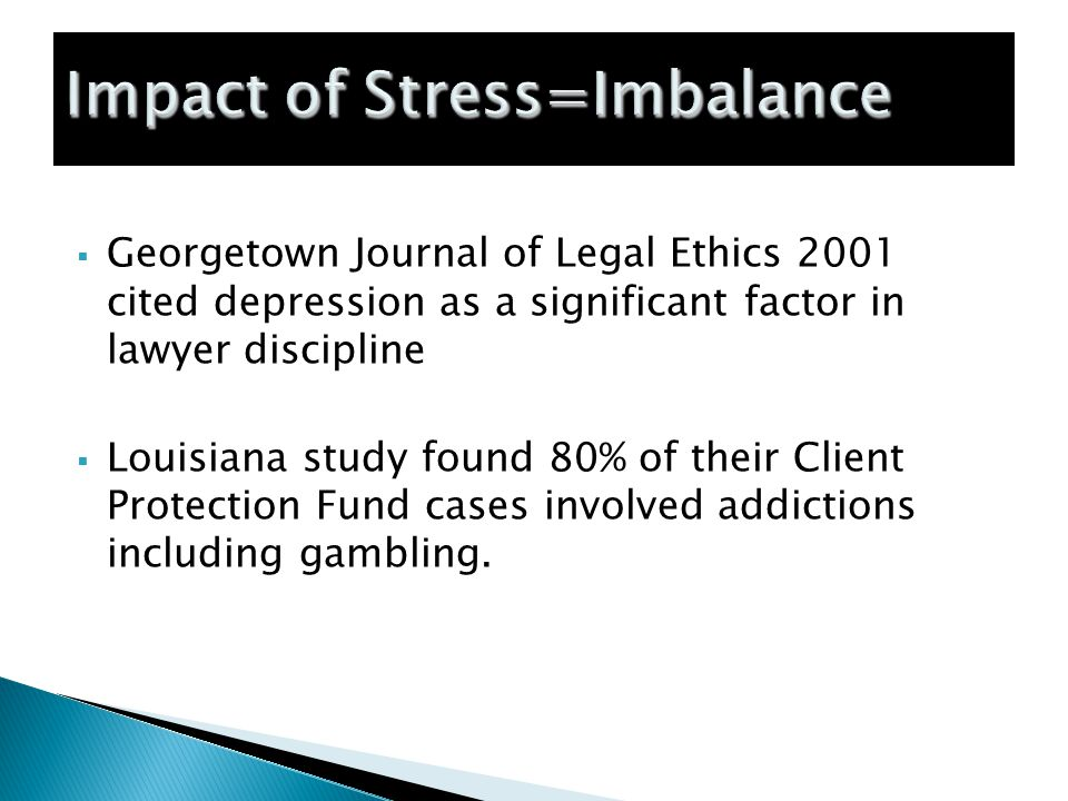  Georgetown Journal of Legal Ethics 2001 cited depression as a significant factor in lawyer discipline  Louisiana study found 80% of their Client Protection Fund cases involved addictions including gambling.