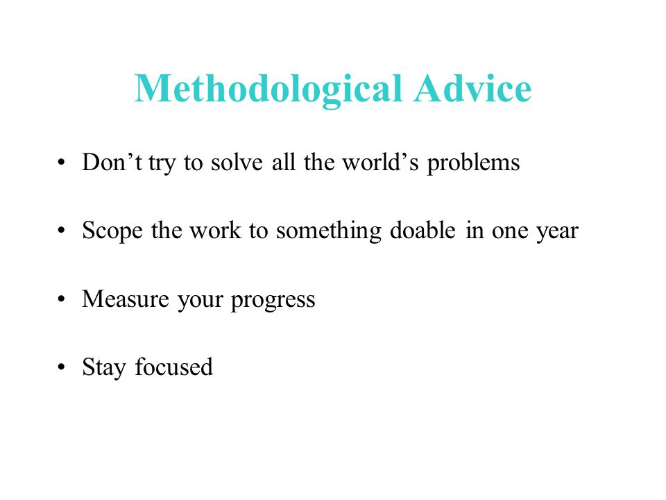 Methodological Advice Don't try to solve all the world's problems Scope the work to something doable in one year Measure your progress Stay focused