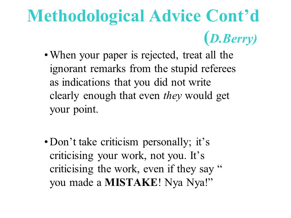 Methodological Advice Cont'd ( D.Berry) When your paper is rejected, treat all the ignorant remarks from the stupid referees as indications that you did not write clearly enough that even they would get your point.