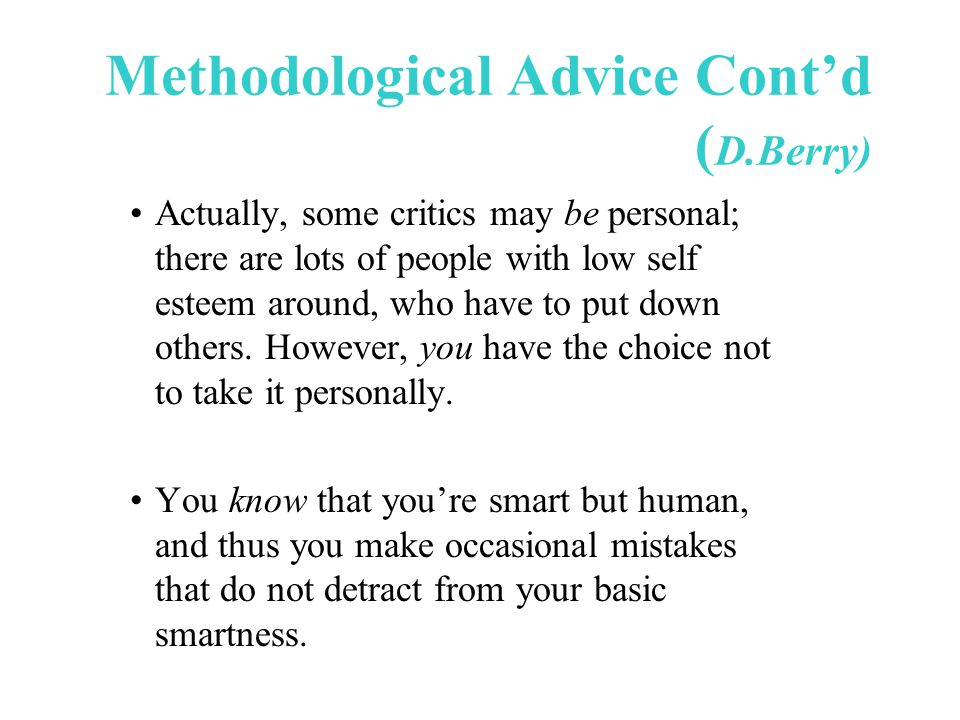 Methodological Advice Cont'd ( D.Berry) Actually, some critics may be personal; there are lots of people with low self esteem around, who have to put down others.