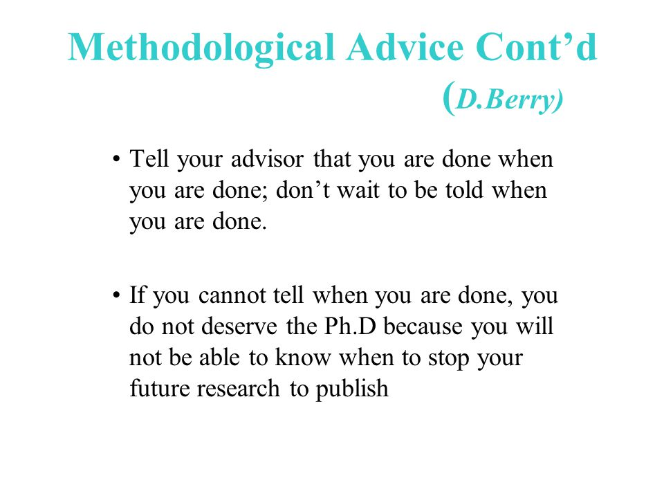 Methodological Advice Cont'd ( D.Berry) Tell your advisor that you are done when you are done; don't wait to be told when you are done.