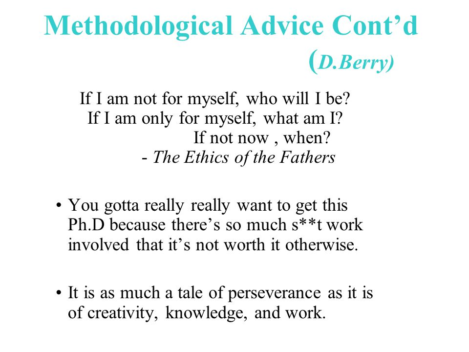Methodological Advice Cont'd ( D.Berry) If I am not for myself, who will I be.
