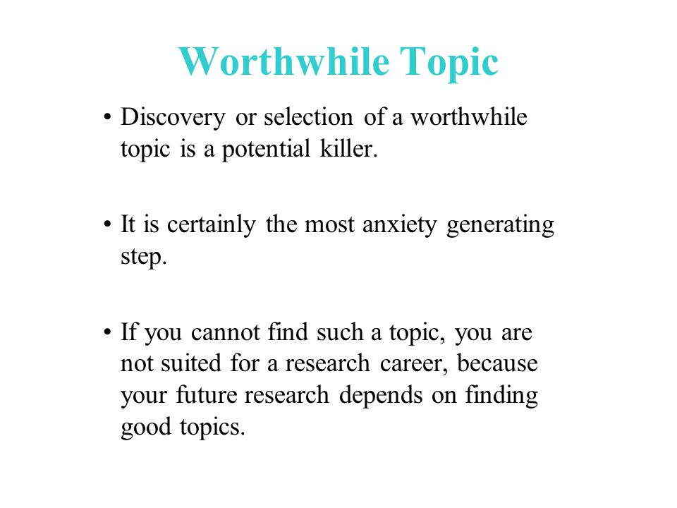 Worthwhile Topic Discovery or selection of a worthwhile topic is a potential killer.
