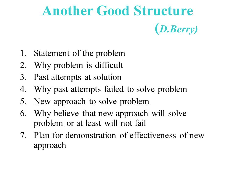 Another Good Structure ( D.Berry) 1.Statement of the problem 2.Why problem is difficult 3.Past attempts at solution 4.Why past attempts failed to solve problem 5.New approach to solve problem 6.Why believe that new approach will solve problem or at least will not fail 7.Plan for demonstration of effectiveness of new approach