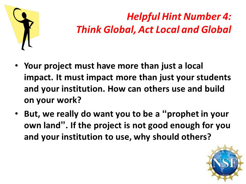Helpful Hint Number 4: Think Global, Act Local and Global Your project must have more than just a local impact.
