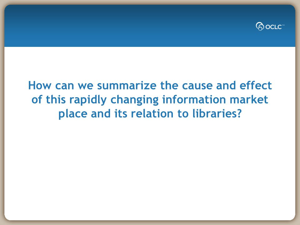 How can we summarize the cause and effect of this rapidly changing information market place and its relation to libraries