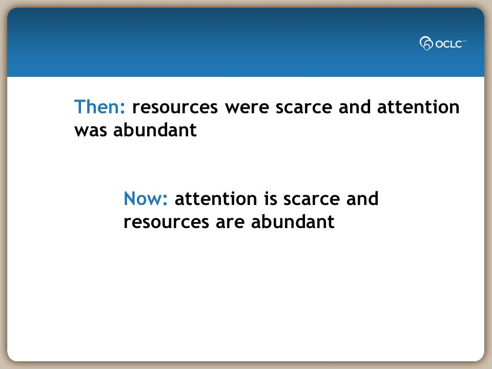 Then: resources were scarce and attention was abundant Now: attention is scarce and resources are abundant