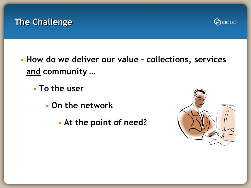 The Challenge How do we deliver our value – collections, services and community … To the user On the network At the point of need
