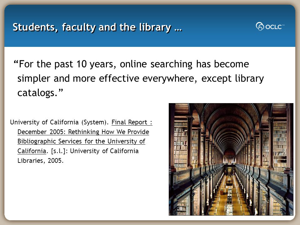 Students, faculty and the library … For the past 10 years, online searching has become simpler and more effective everywhere, except library catalogs. University of California (System).