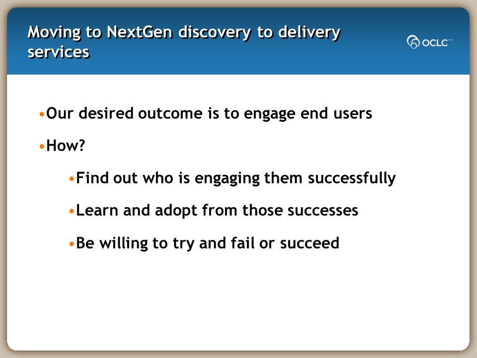 Moving to NextGen discovery to delivery services Our desired outcome is to engage end users How.
