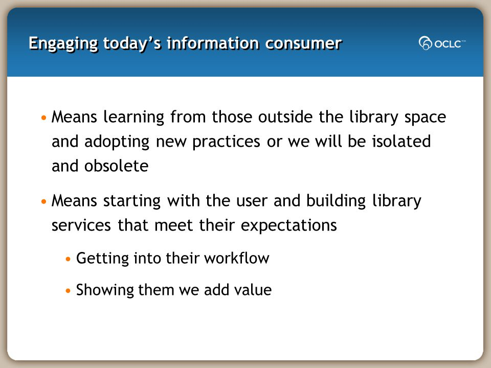 Engaging today's information consumer Means learning from those outside the library space and adopting new practices or we will be isolated and obsolete Means starting with the user and building library services that meet their expectations Getting into their workflow Showing them we add value