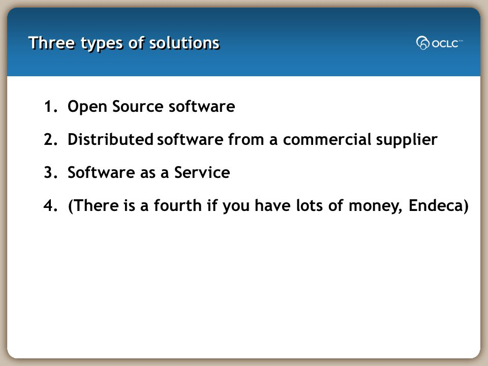 Three types of solutions 1.Open Source software 2.Distributed software from a commercial supplier 3.Software as a Service 4.(There is a fourth if you have lots of money, Endeca)