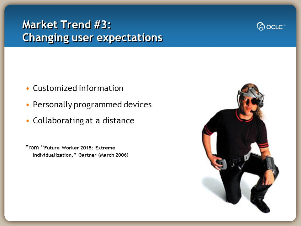 Market Trend #3: Changing user expectations Customized information Personally programmed devices Collaborating at a distance From Future Worker 2015: Extreme Individualization, Gartner (March 2006)