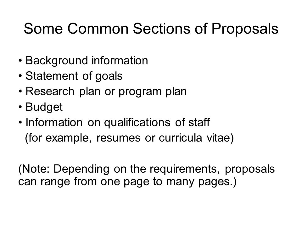 Some Common Sections of Proposals Background information Statement of goals Research plan or program plan Budget Information on qualifications of staf