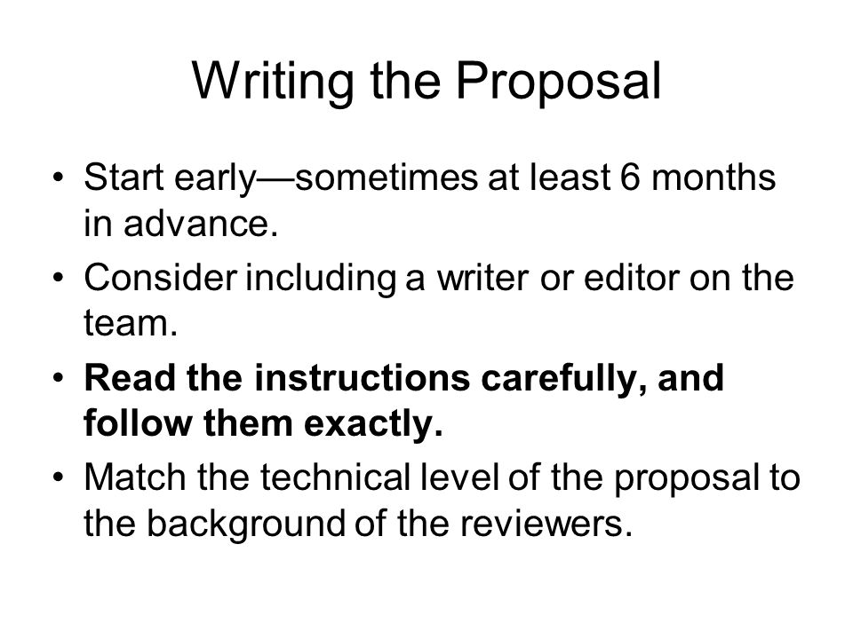 Writing the Proposal Start early—sometimes at least 6 months in advance. Consider including a writer or editor on the team. Read the instructions care