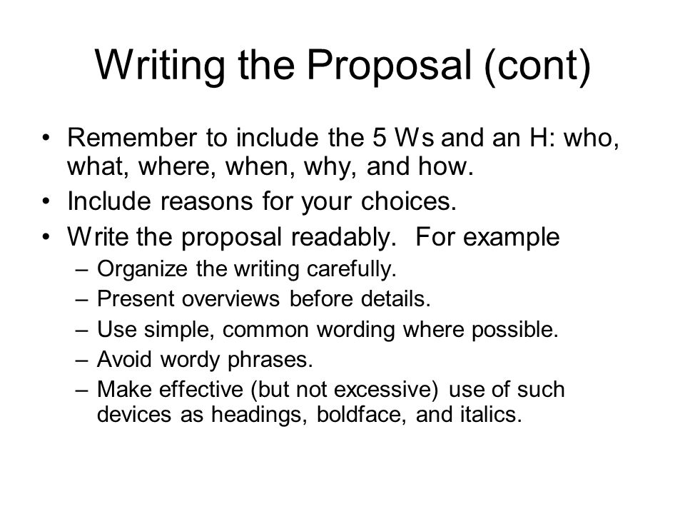 Writing the Proposal (cont) Remember to include the 5 Ws and an H: who, what, where, when, why, and how. Include reasons for your choices. Write the p