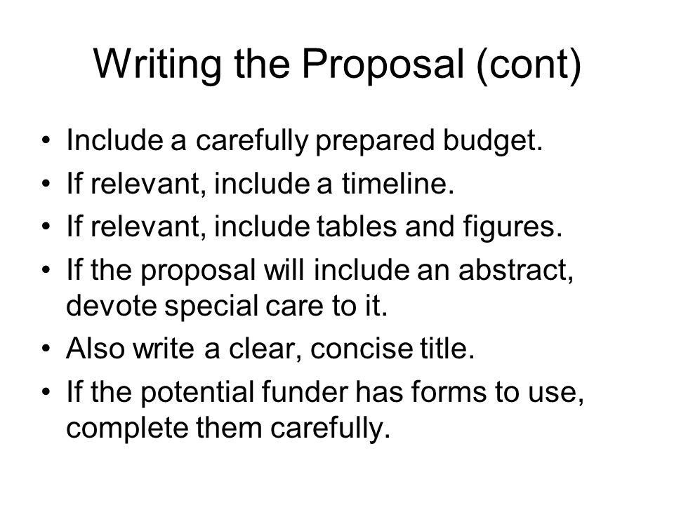 Writing the Proposal (cont) Include a carefully prepared budget. If relevant, include a timeline. If relevant, include tables and figures. If the prop