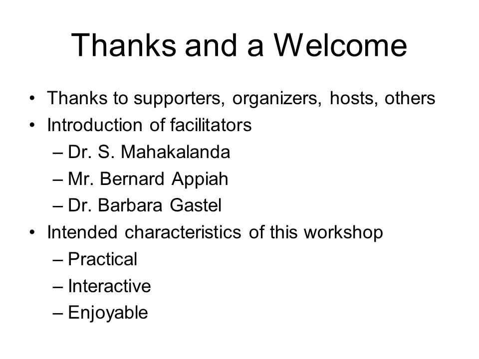 Thanks and a Welcome Thanks to supporters, organizers, hosts, others Introduction of facilitators –Dr.