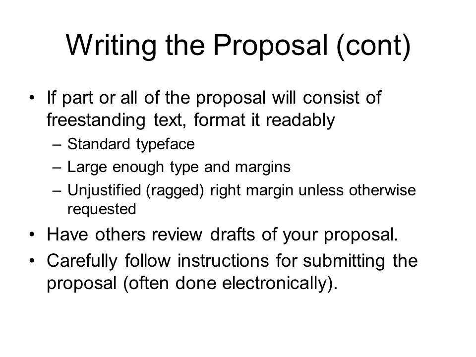 Writing the Proposal (cont) If part or all of the proposal will consist of freestanding text, format it readably –Standard typeface –Large enough type