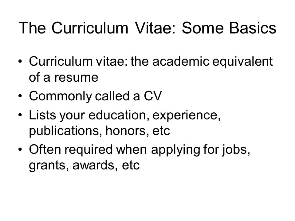 The Curriculum Vitae: Some Basics Curriculum vitae: the academic equivalent of a resume Commonly called a CV Lists your education, experience, publications, honors, etc Often required when applying for jobs, grants, awards, etc