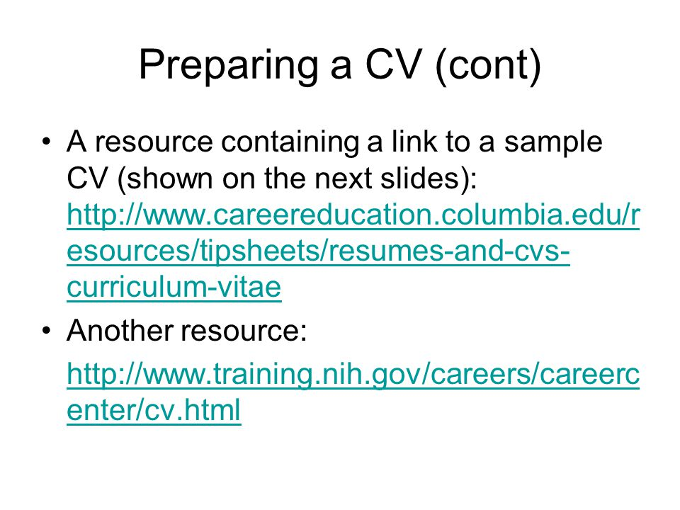 Preparing a CV (cont) A resource containing a link to a sample CV (shown on the next slides): http://www.careereducation.columbia.edu/r esources/tipsheets/resumes-and-cvs- curriculum-vitae http://www.careereducation.columbia.edu/r esources/tipsheets/resumes-and-cvs- curriculum-vitae Another resource: http://www.training.nih.gov/careers/careerc enter/cv.html