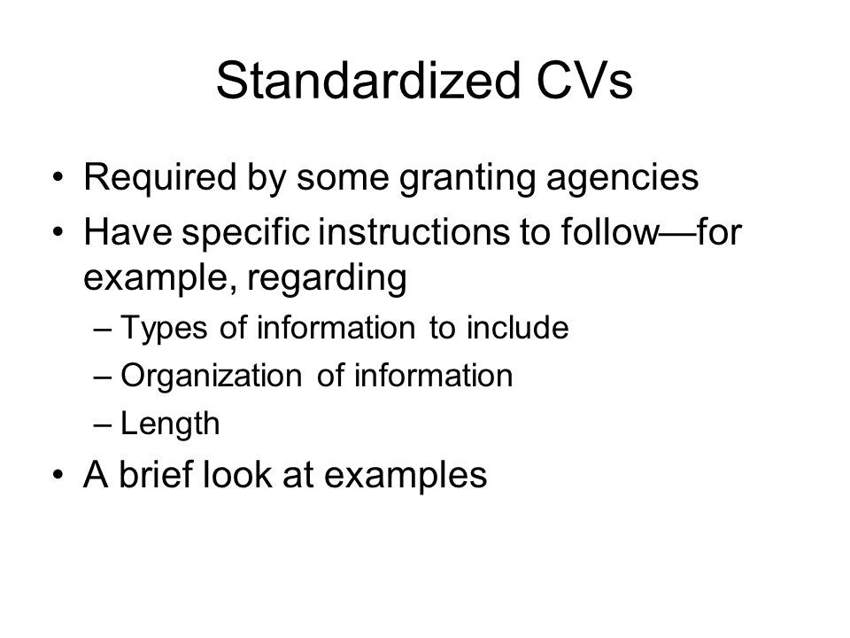 Standardized CVs Required by some granting agencies Have specific instructions to follow—for example, regarding –Types of information to include –Organization of information –Length A brief look at examples