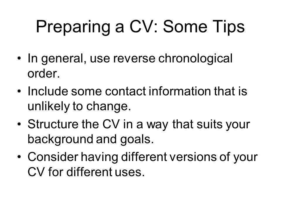 Preparing a CV: Some Tips In general, use reverse chronological order. Include some contact information that is unlikely to change. Structure the CV i