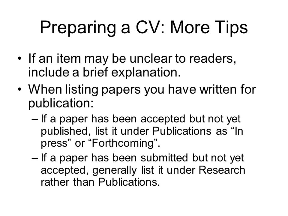 Preparing a CV: More Tips If an item may be unclear to readers, include a brief explanation. When listing papers you have written for publication: –If