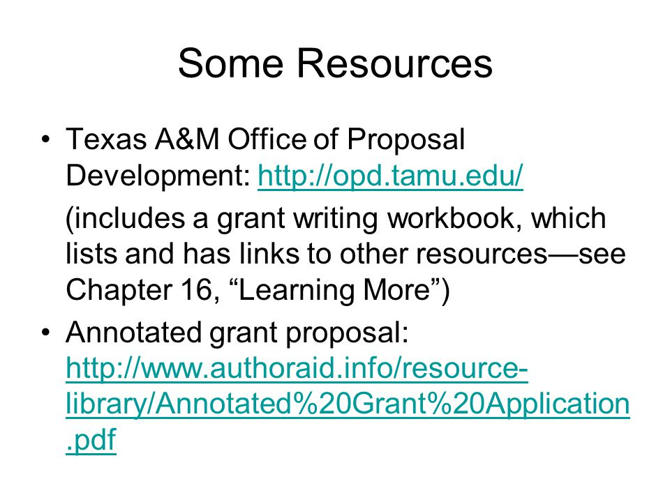 Some Resources Texas A&M Office of Proposal Development: http://opd.tamu.edu/http://opd.tamu.edu/ (includes a grant writing workbook, which lists and has links to other resources—see Chapter 16, Learning More ) Annotated grant proposal: http://www.authoraid.info/resource- library/Annotated%20Grant%20Application.pdf http://www.authoraid.info/resource- library/Annotated%20Grant%20Application.pdf