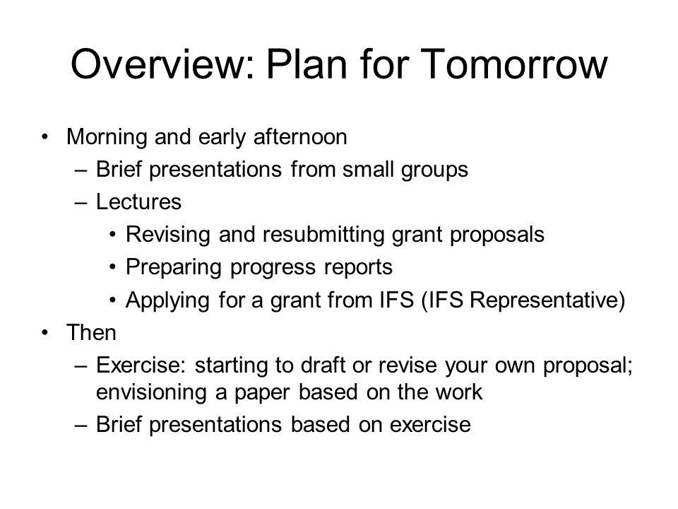 Overview: Plan for Tomorrow Morning and early afternoon –Brief presentations from small groups –Lectures Revising and resubmitting grant proposals Pre