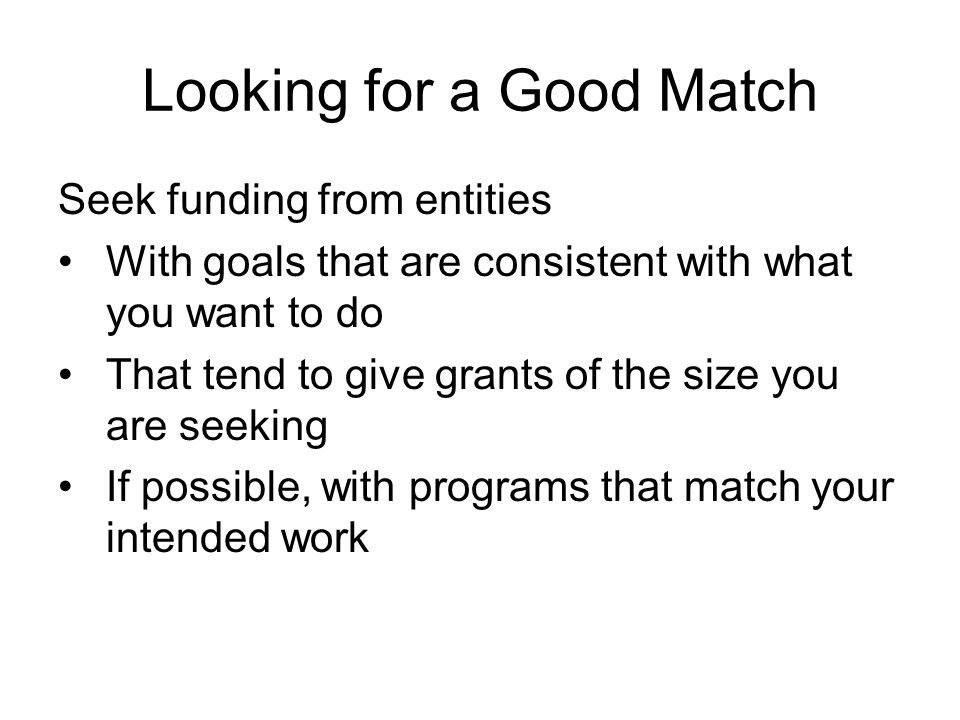 Looking for a Good Match Seek funding from entities With goals that are consistent with what you want to do That tend to give grants of the size you are seeking If possible, with programs that match your intended work