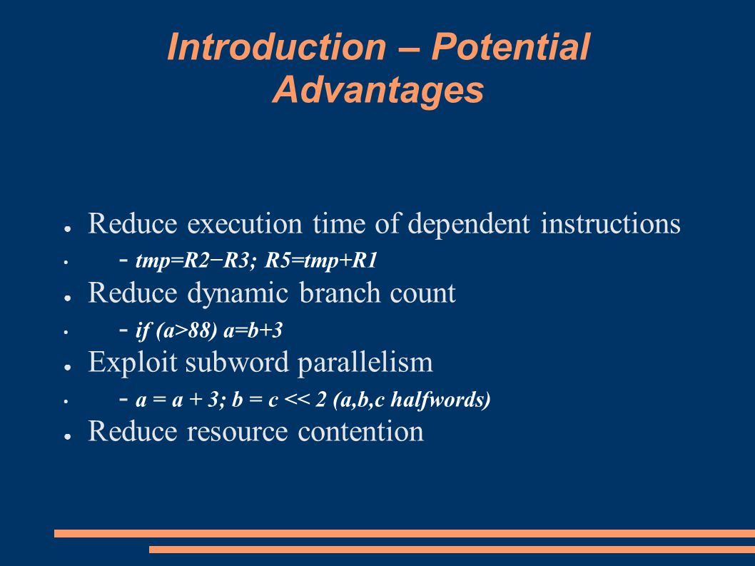 Introduction – Potential Advantages ● Reduce execution time of dependent instructions - tmp=R2−R3; R5=tmp+R1 ● Reduce dynamic branch count - if (a>88) a=b+3 ● Exploit subword parallelism - a = a + 3; b = c << 2 (a,b,c halfwords) ● Reduce resource contention