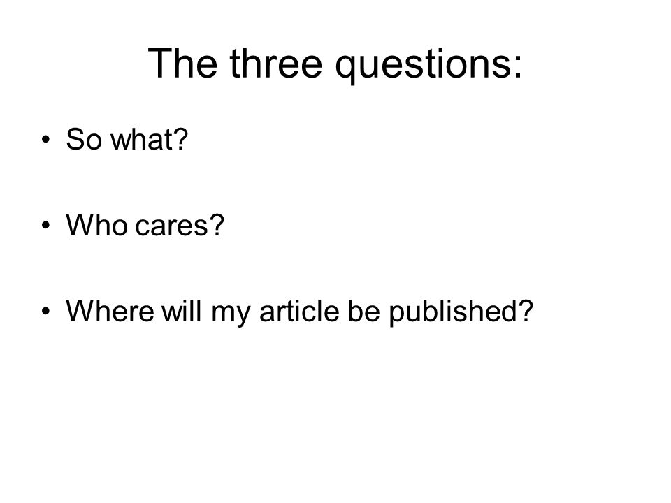 The three questions: So what Who cares Where will my article be published