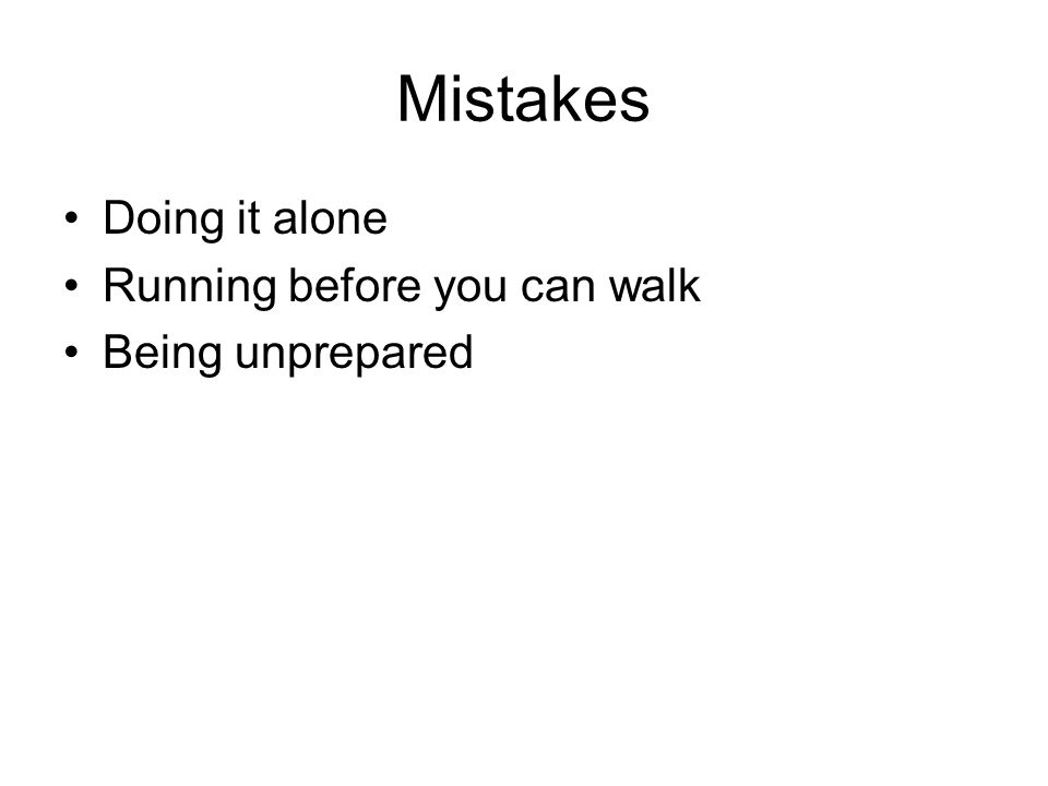 Mistakes Doing it alone Running before you can walk Being unprepared