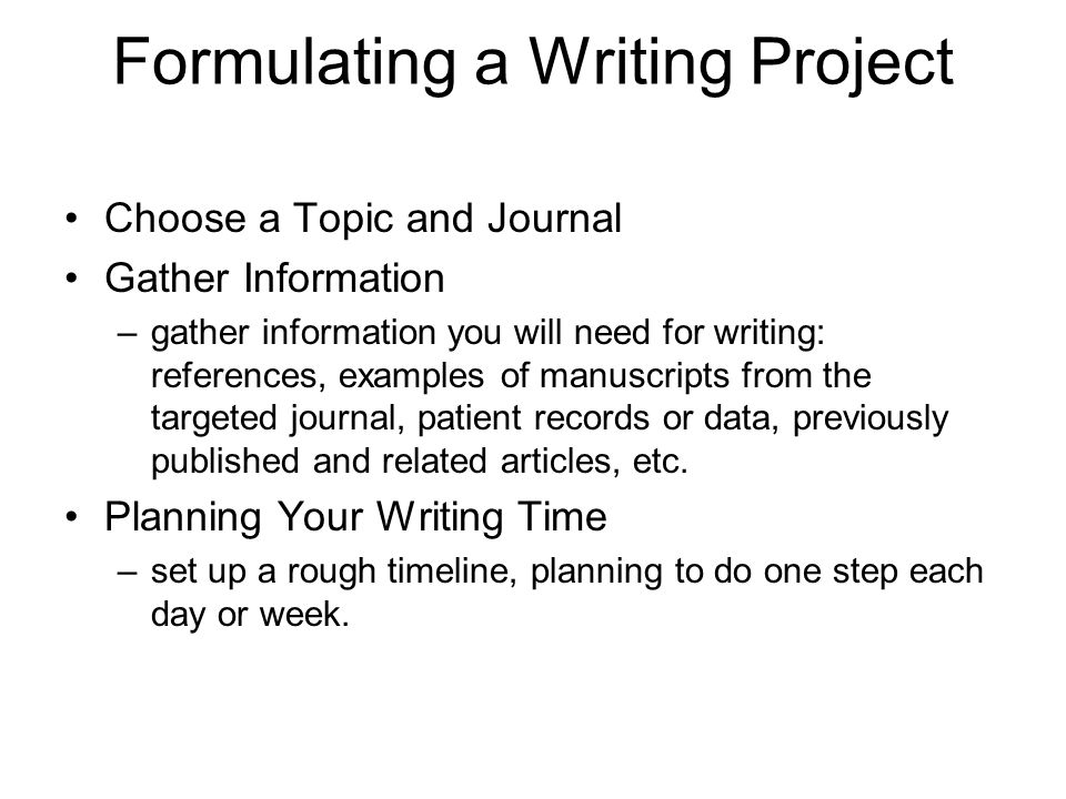 Formulating a Writing Project Choose a Topic and Journal Gather Information –gather information you will need for writing: references, examples of man