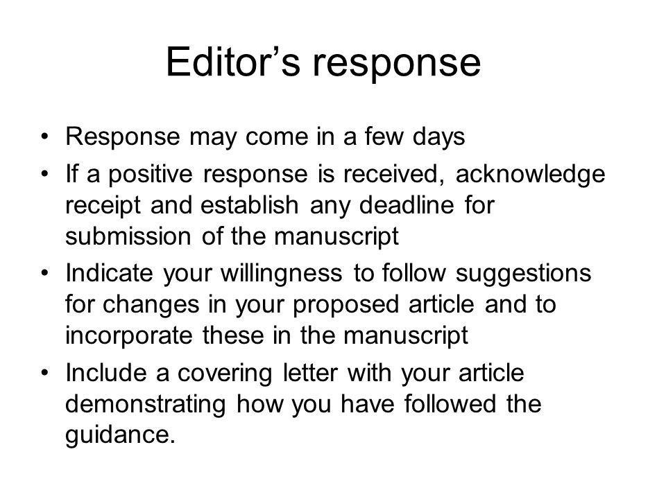 Editor's response Response may come in a few days If a positive response is received, acknowledge receipt and establish any deadline for submission of the manuscript Indicate your willingness to follow suggestions for changes in your proposed article and to incorporate these in the manuscript Include a covering letter with your article demonstrating how you have followed the guidance.
