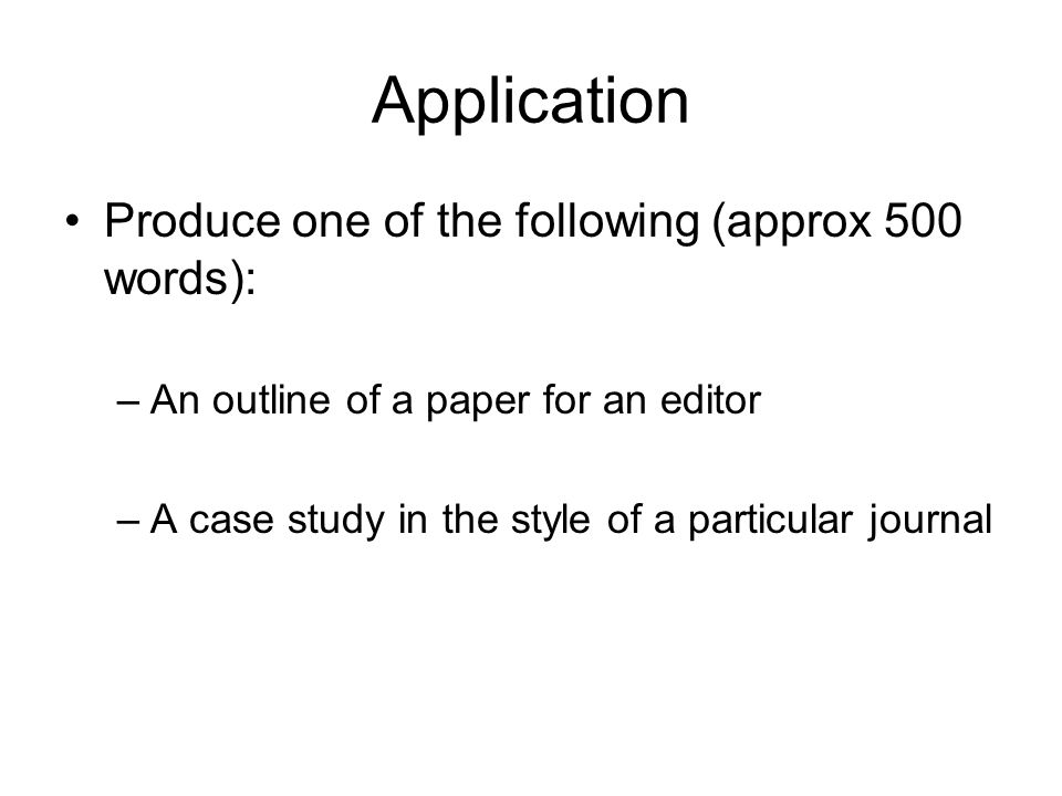 Application Produce one of the following (approx 500 words): –An outline of a paper for an editor –A case study in the style of a particular journal