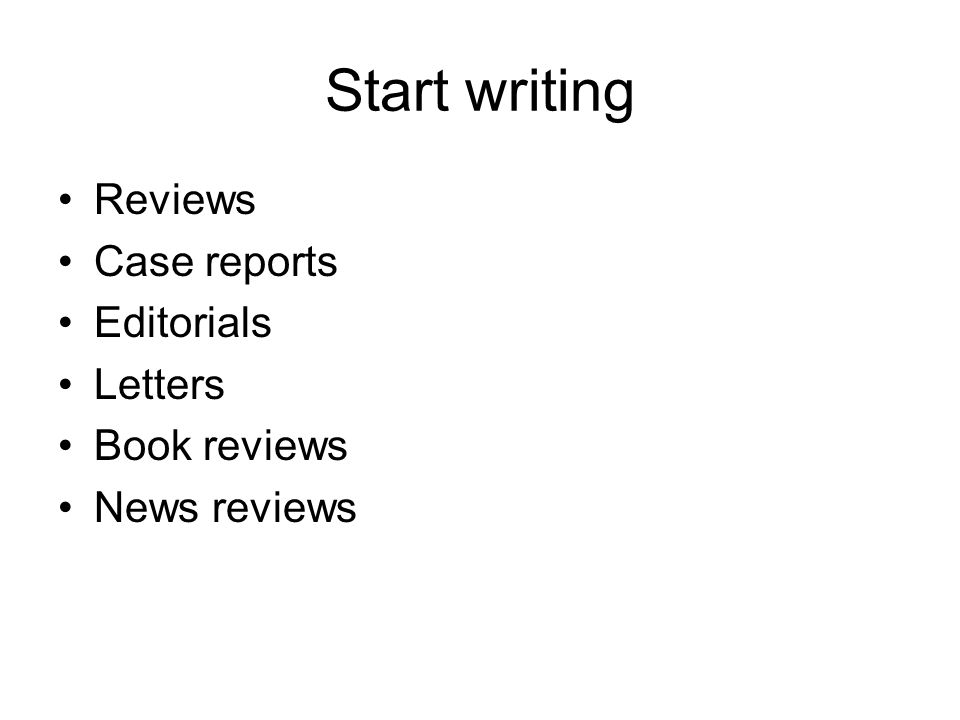 Start writing Reviews Case reports Editorials Letters Book reviews News reviews