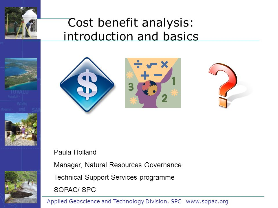 Cost benefit analysis: introduction and basics Applied Geoscience and Technology Division, SPC www.sopac.org Paula Holland Manager, Natural Resources Governance Technical Support Services programme SOPAC/ SPC