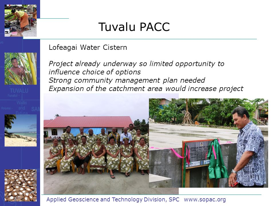 Applied Geoscience and Technology Division, SPC www.sopac.org Lofeagai Water Cistern Project already underway so limited opportunity to influence choice of options Strong community management plan needed Expansion of the catchment area would increase project benefits Tuvalu PACC
