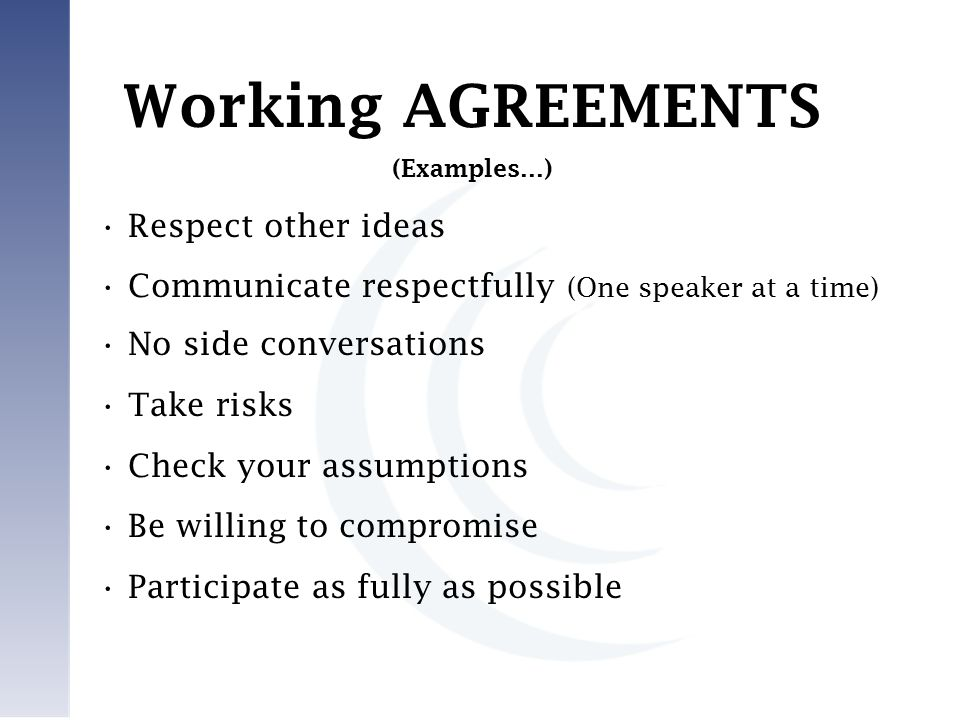 Respect other ideas Communicate respectfully (One speaker at a time) No side conversations Take risks Check your assumptions Be willing to compromise Participate as fully as possible Working AGREEMENTS (Examples…)