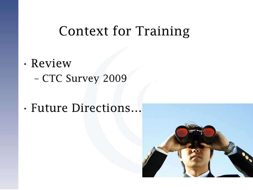 Context for Training Review –CTC Survey 2009 Future Directions…