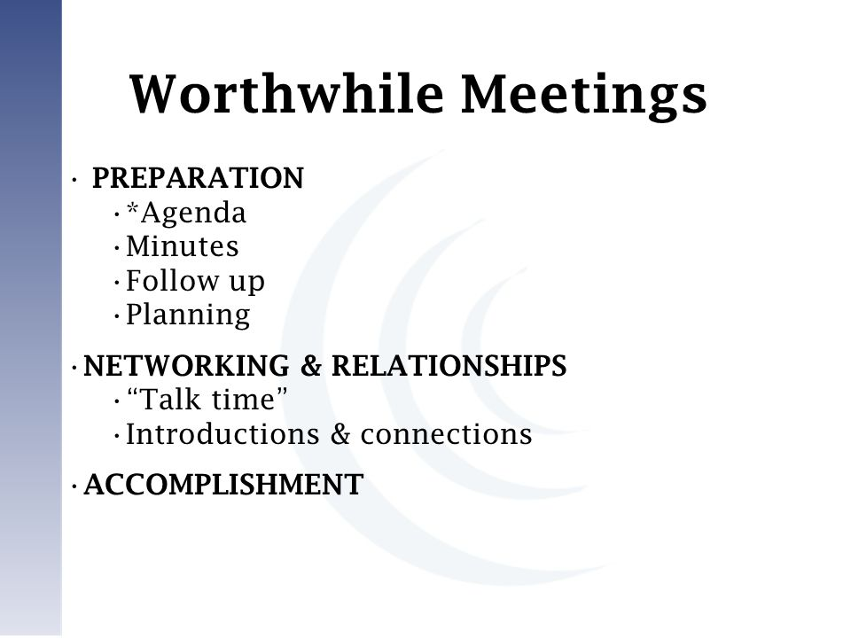 PREPARATION *Agenda Minutes Follow up Planning NETWORKING & RELATIONSHIPS Talk time Introductions & connections ACCOMPLISHMENT Worthwhile Meetings