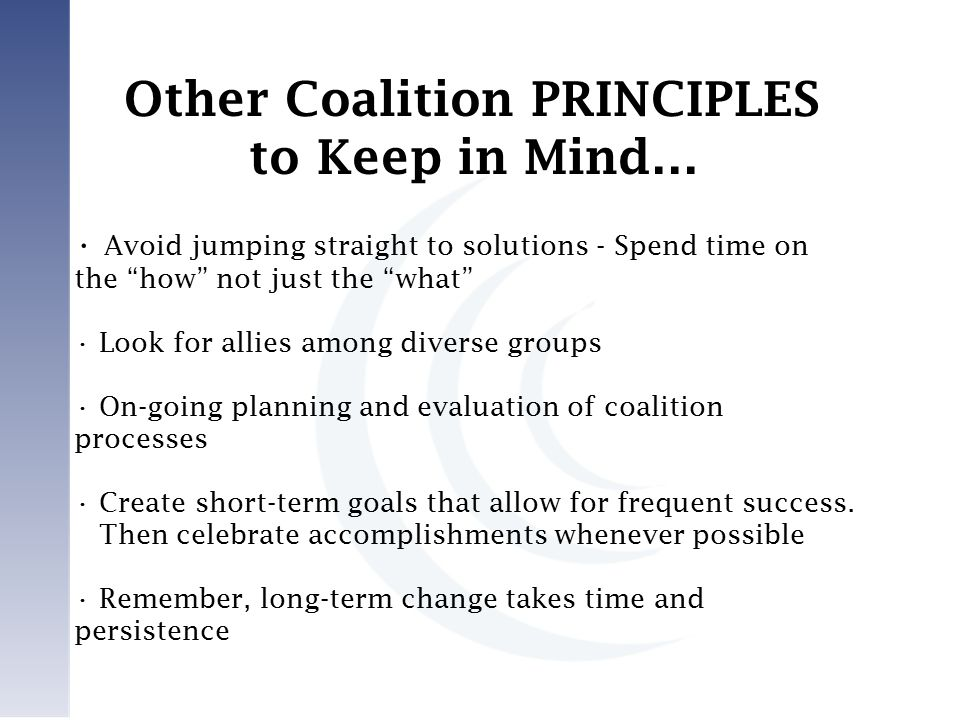 Avoid jumping straight to solutions - Spend time on the how not just the what Look for allies among diverse groups On-going planning and evaluation of coalition processes Create short-term goals that allow for frequent success.