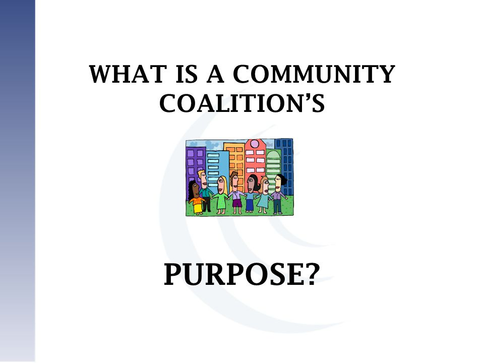 WHAT IS A COMMUNITY COALITION'S PURPOSE?