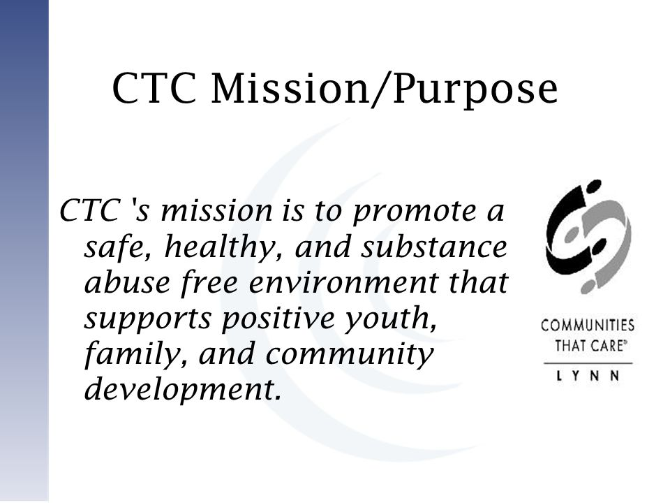 CTC Mission/Purpose CTC s mission is to promote a safe, healthy, and substance abuse free environment that supports positive youth, family, and community development.